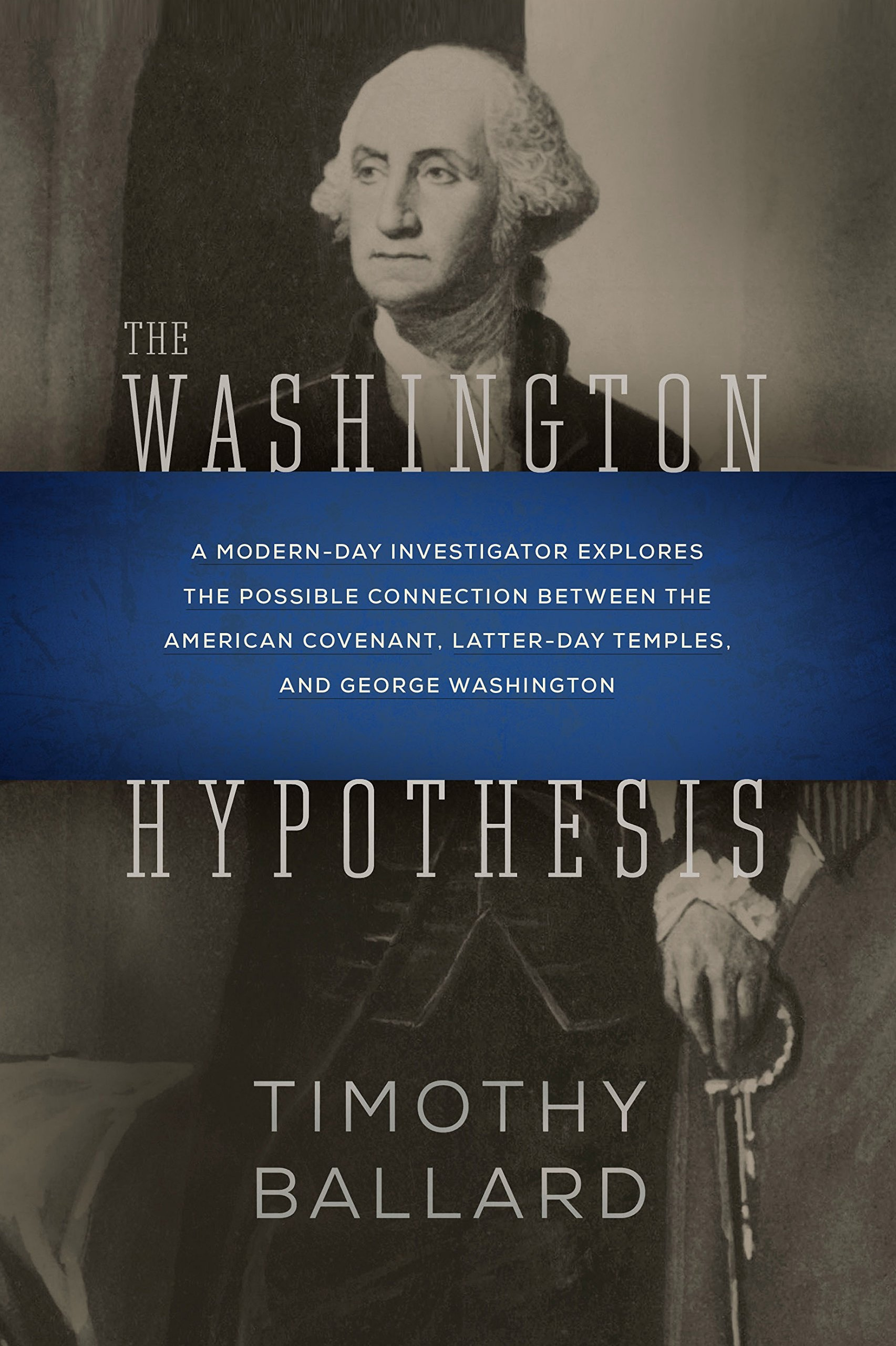 The Washington Hypothesis  A Modern-day Investigator Explores the Possible Connection Between the American Covenant, Latter-day Temples, and George Washington, Ballard, Timothy