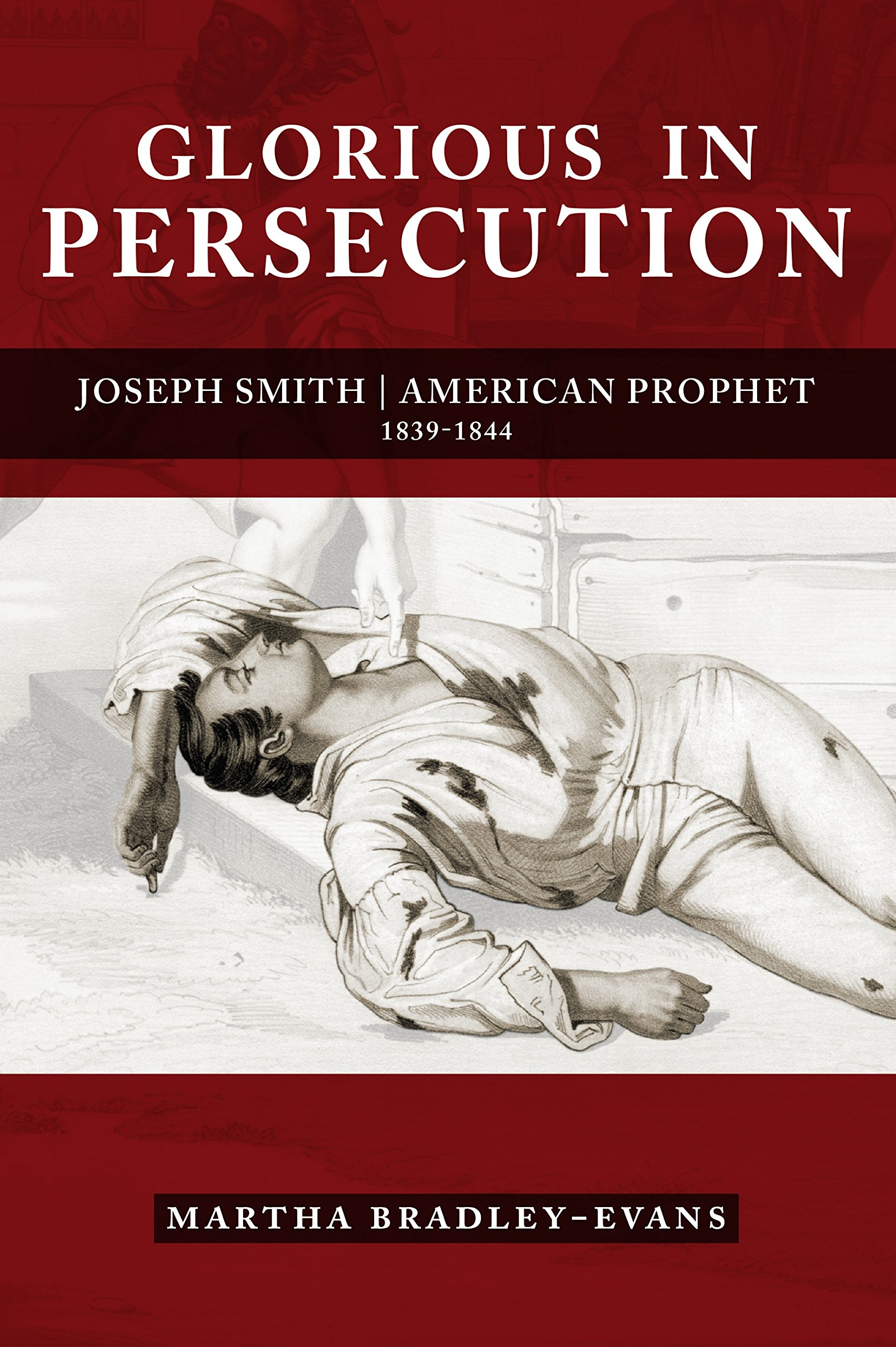 Glorious in Persecution: Joseph Smith, American Prophet, 1839-1844, Bradley-Evans, Martha S.