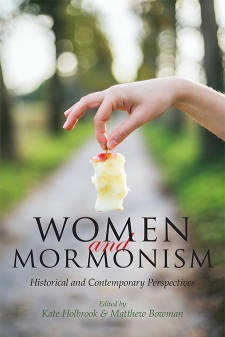 Women and Mormonism: Historical and Contemporary Perspectives, Holbrook, Kate (Editor) and Matthew Bowman (Editor)