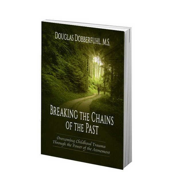 Breaking the Chains of the Past: Overcoming Childhood Trauma through the Power of the Atonement, Bobberfuhl, DOuglass, M.S.