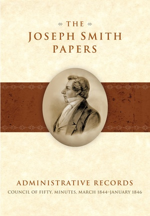 The Joseph Smith Papers - Administrative Records: Council of Fifty, Minutes, March 1844-January 1846, Jeffrey D. Mahas, Gerrit J. Dirkmaat, Mark R. Ashurst-McGee, Ronald K. Esplin, Matthew J. Grow