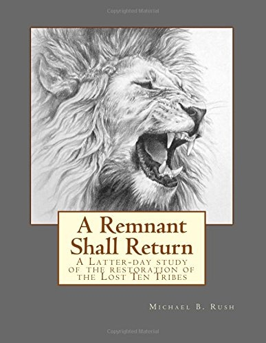 A Remnant Shall Return: A Latter-day study of the restoration of the Lost Ten Tribes, Rush, Michael B.