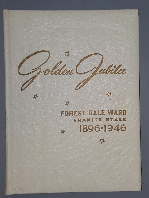 Golden Jubilee 1896 - 1946; [Salt lake City, Utah]   Fifty Years of Progress of Forest Dale Ward Granite Stake of The Church of Jesus Christ of Latter-Day Saints, The Golden Jubilee Committee