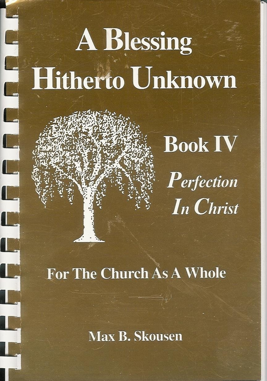 A Blessing Hitherto Unknown - IV Perfecti0n in Christ, for the Church as a whole, Skousen, Max B.