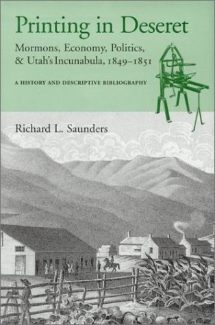 Printing in Deseret  Mormons, Economy, Politics and Utah's Incunabula 1849-1851, Saunders, Richard L.