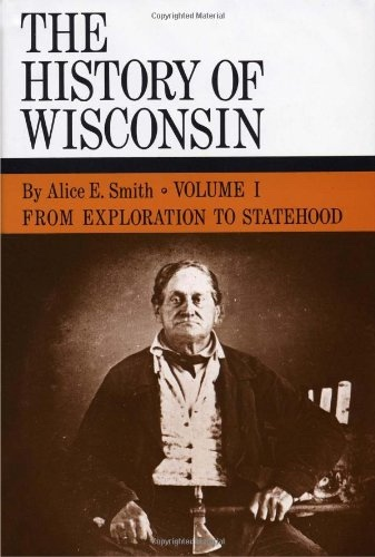 History Of Wisconsin;  Volume I: From Exploration To Statehood, Smith, Alice E.