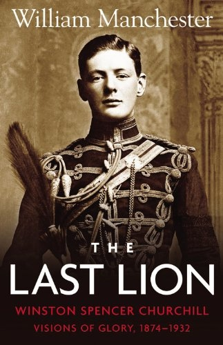 The Last Lion;   Winston Spencer Churchill: Visions of Glory 1874-1932, Manchester, William