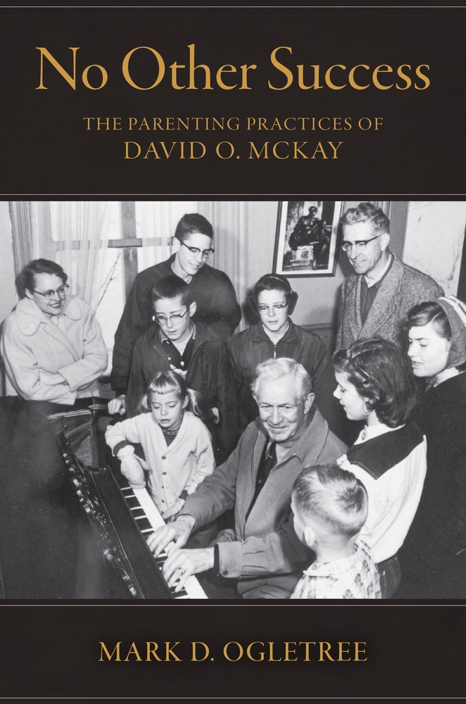 No Other Succuss  The Parenting Practices of David O. McKay, Ogletree, Mark D.