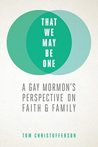 That We May Be One: A Gay Mormon's Perspective on Faith and Family, Christofferson, Tom