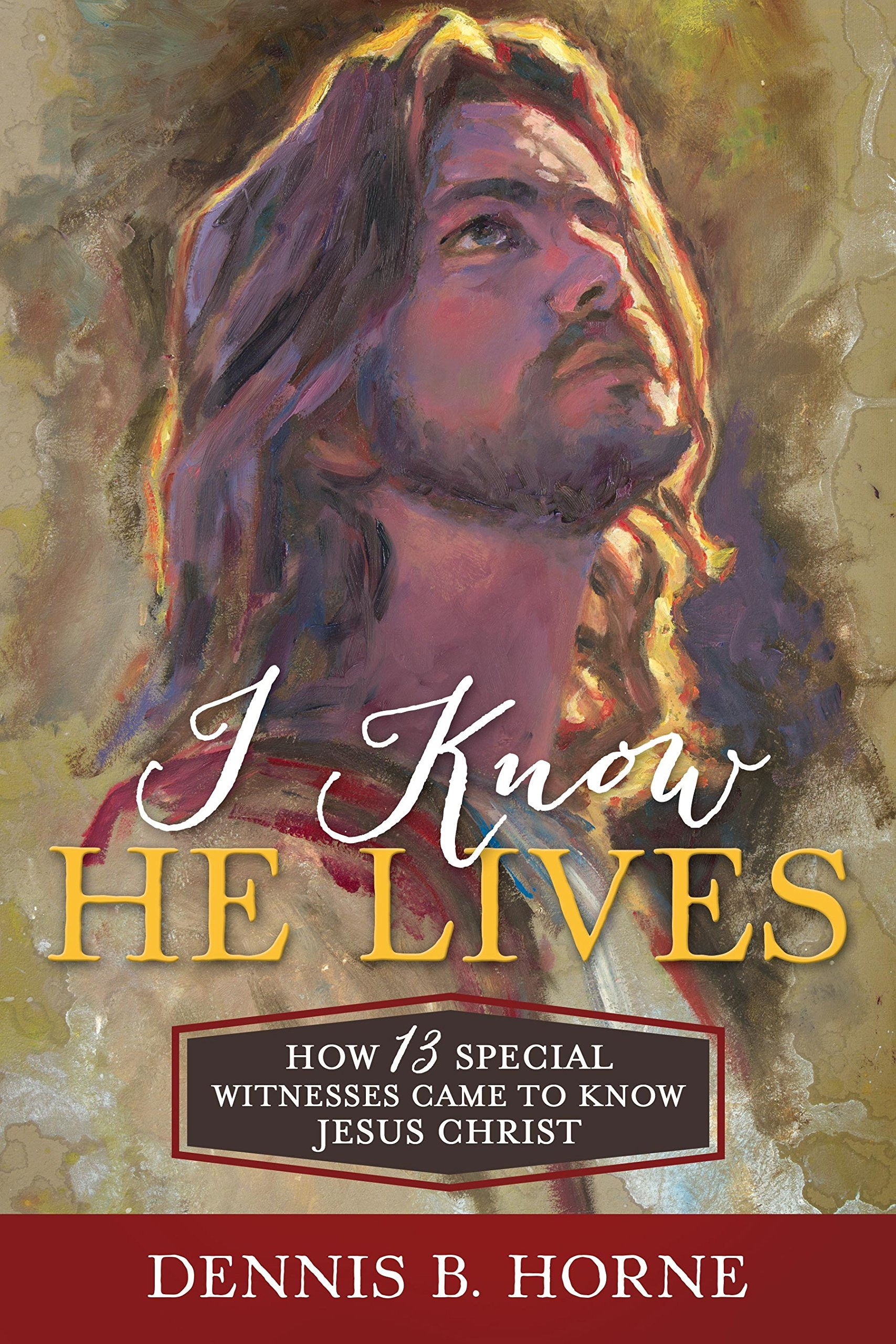 I Know He Lives  How 13 Special Witnesses Came to Know Jesus Christ, Horne, Dennis B.