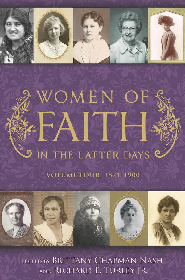 Women of Faith in the Latter Days, 1871-1900;  Volume 4  1871-1900, Turley, Richard E. & Jr. & Brittany Chapman Nash