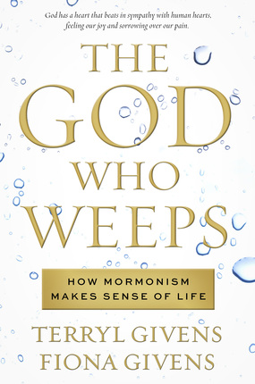 The God Who Weeps -  How Mormonism Makes Sense of Life, Givens, Terryl and Fiona Givens