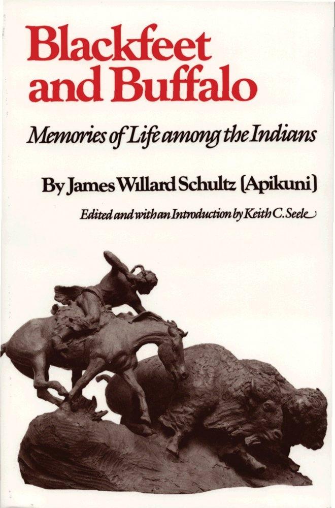 Blackfeet and Buffalo  Memories of Life among the Indians, Schultz, James Willard &  Keith C. Seele