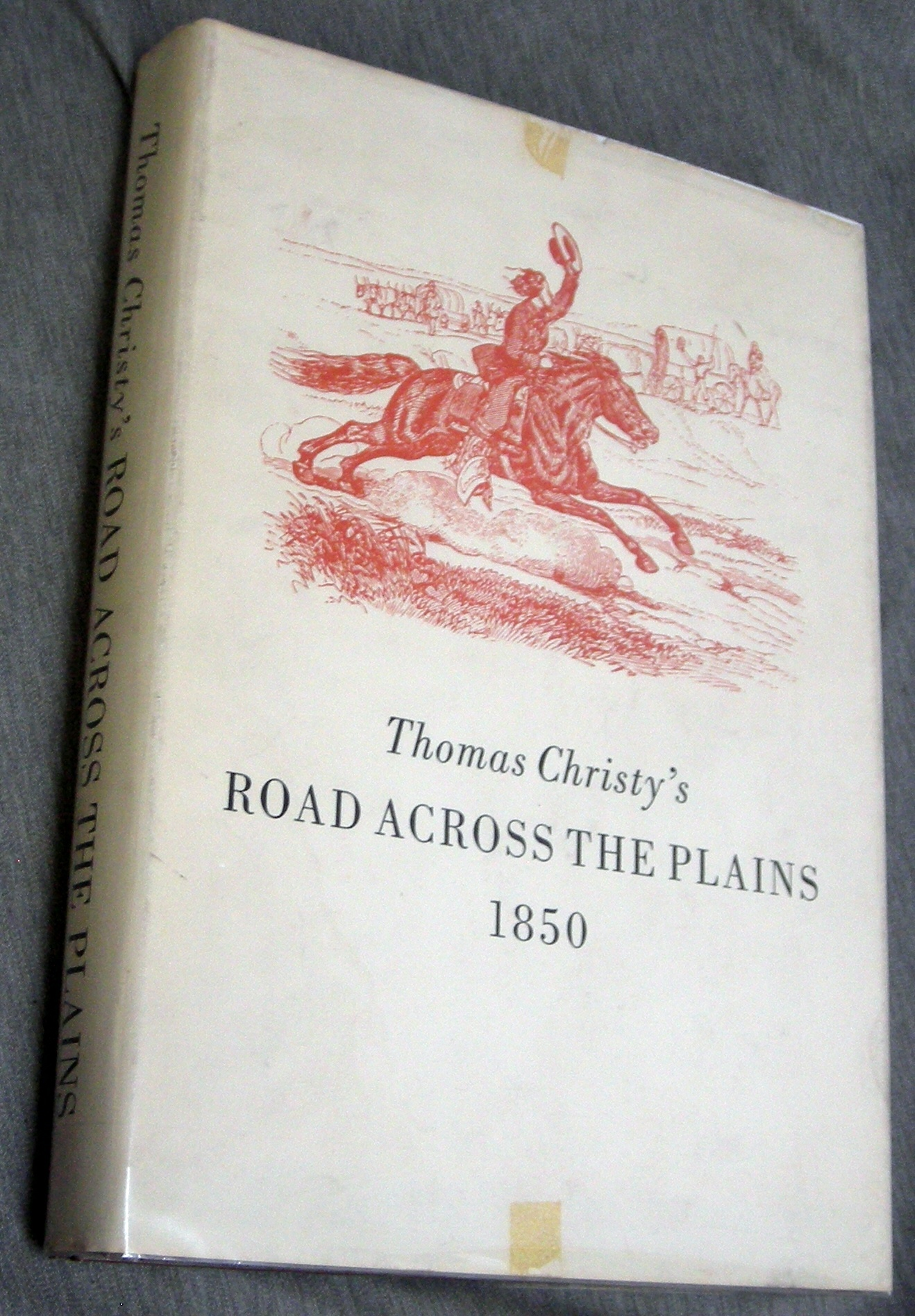 Thomas Christy's Road Across the Plains - 1850 - A Guide to the Route from Mormon Crossing, Now Omaha, Nebraska, to the City of Sacramento, California... Together with His Diary of the Same Journey