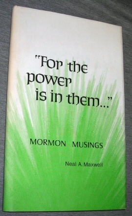 FOR THE POWER IS IN THEM. . .  Mormon Musings, Maxwell, Neal A.